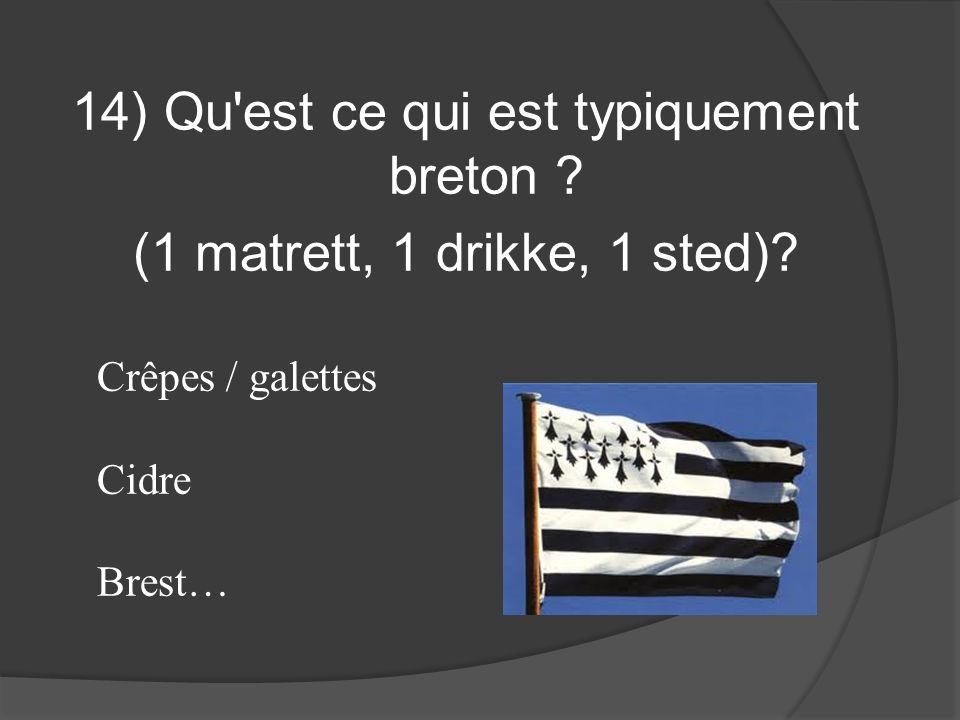 14) Qu'est ce qui est typiquement breton ? (1 matrett, 1 drikke, 1 sted)? Crêpes / galettes Cidre Brest…