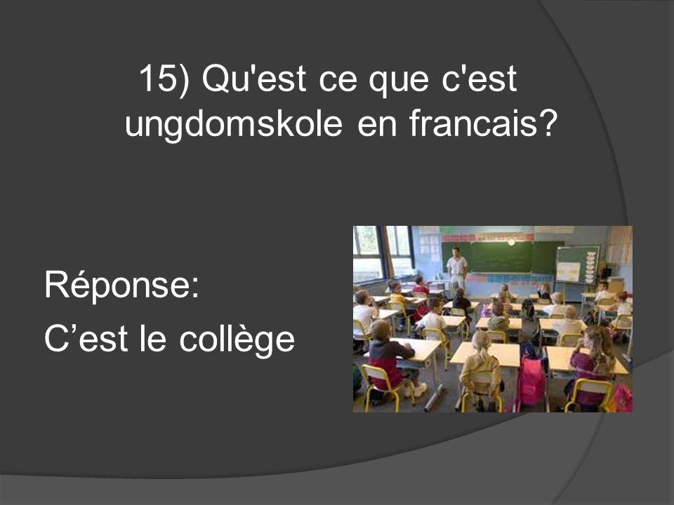 15) Qu'est ce que c'est ungdomskole en francais? Réponse: Cest le collège