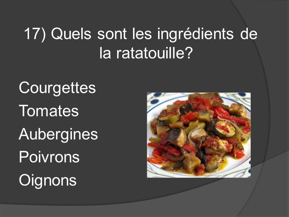 17) Quels sont les ingrédients de la ratatouille? Courgettes Tomates Aubergines Poivrons Oignons
