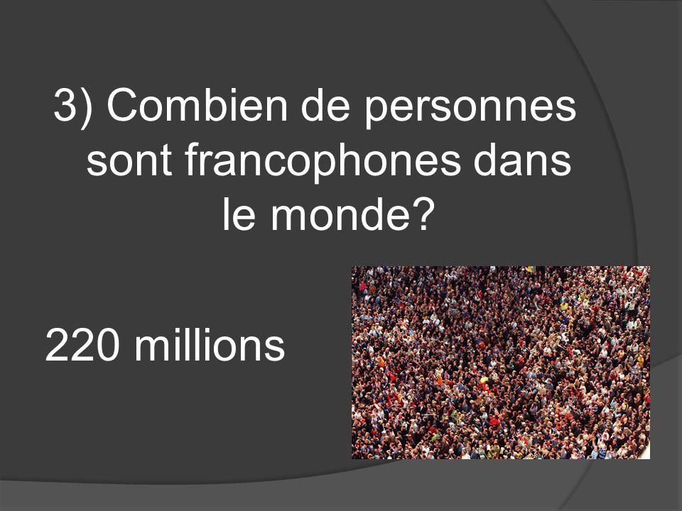 3) Combien de personnes sont francophones dans le monde? 220 millions