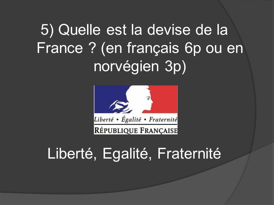 5) Quelle est la devise de la France ? (en français 6p ou en norvégien 3p) Liberté, Egalité, Fraternité