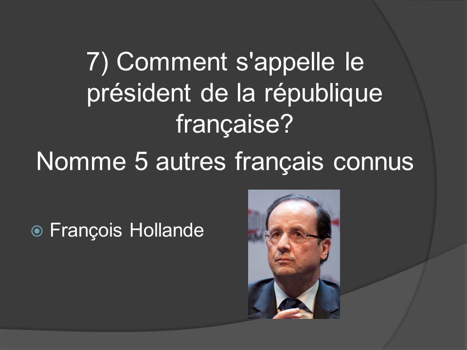 7) Comment s'appelle le président de la république française? Nomme 5 autres français connus François Hollande