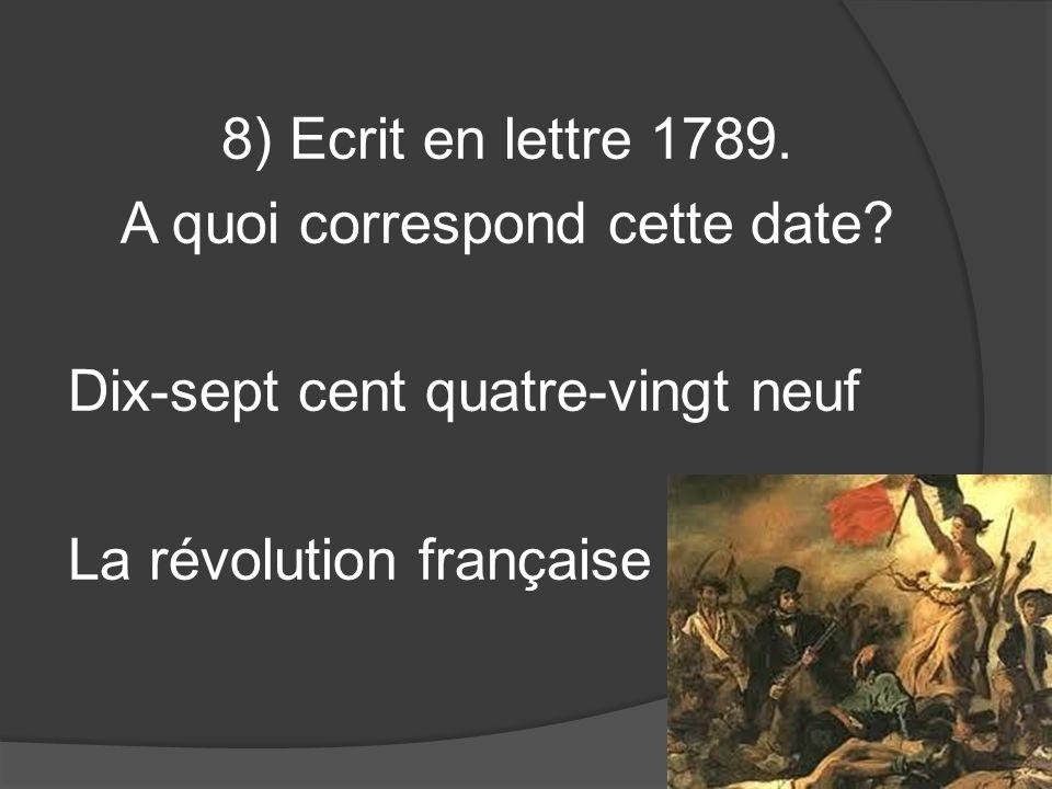 8) Ecrit en lettre 1789. A quoi correspond cette date? Dix-sept cent quatre-vingt neuf La révolution française