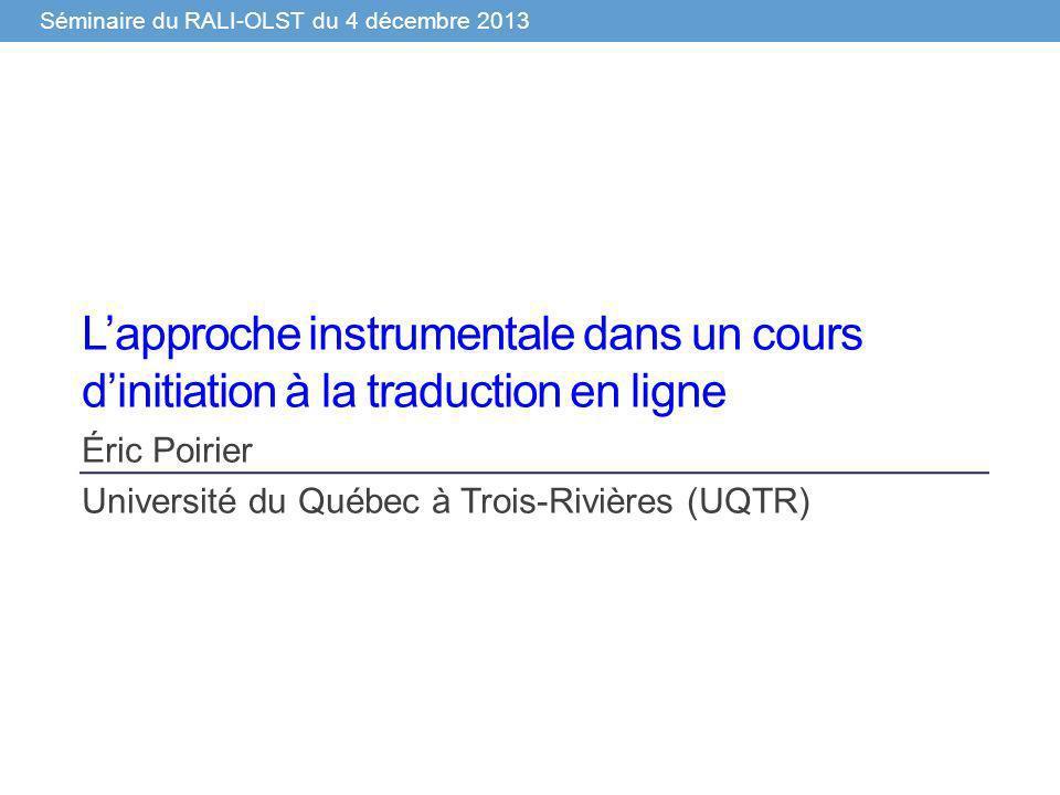 Séminaire du RALI-OLST du 4 décembre 2013 Lapproche instrumentale dans un cours dinitiation à la traduction en ligne Éric Poirier Université du Québec à Trois-Rivières (UQTR)