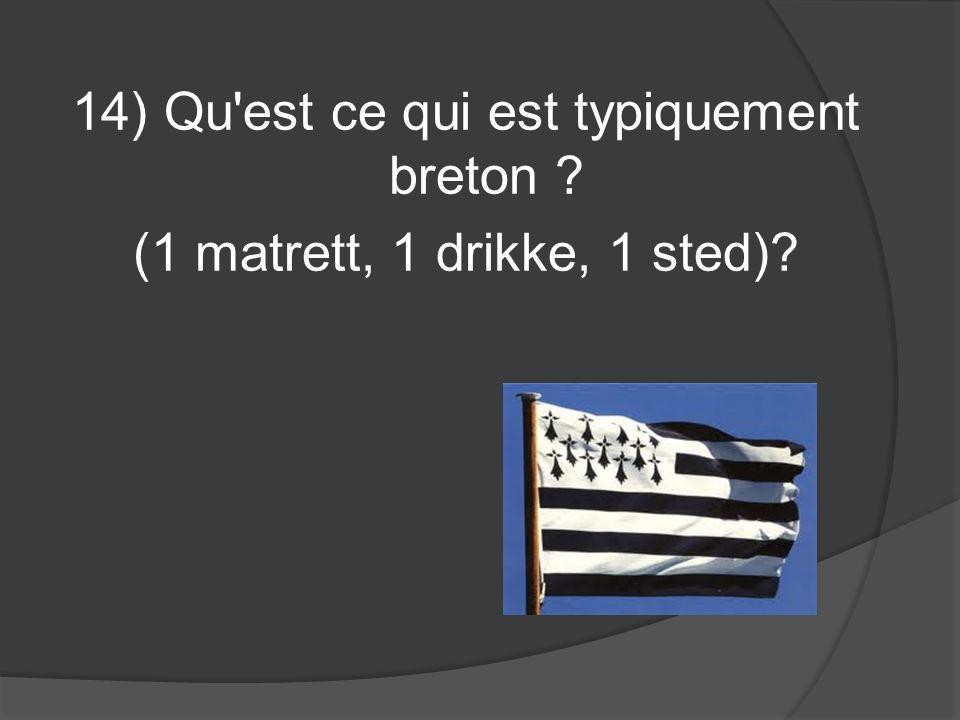 14) Qu'est ce qui est typiquement breton ? (1 matrett, 1 drikke, 1 sted)?