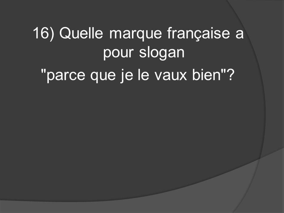 16) Quelle marque française a pour slogan parce que je le vaux bien