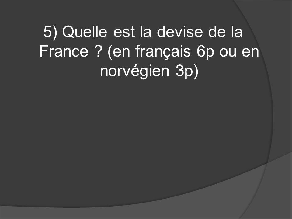 5) Quelle est la devise de la France (en français 6p ou en norvégien 3p)
