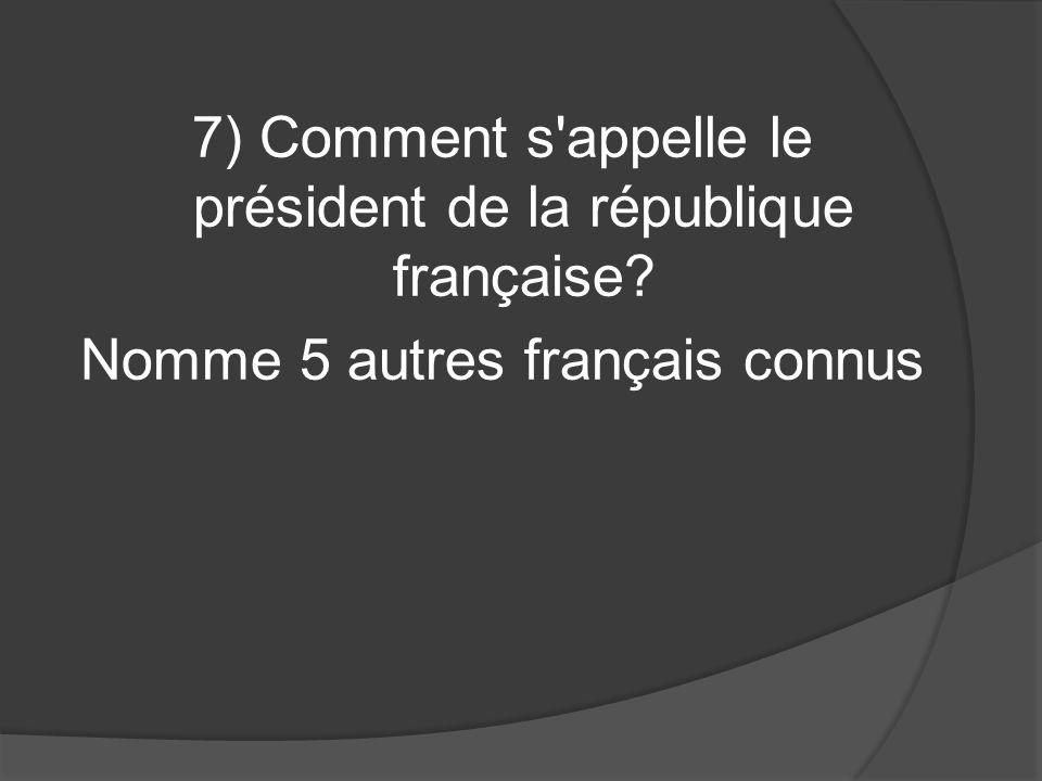 7) Comment s appelle le président de la république française Nomme 5 autres français connus