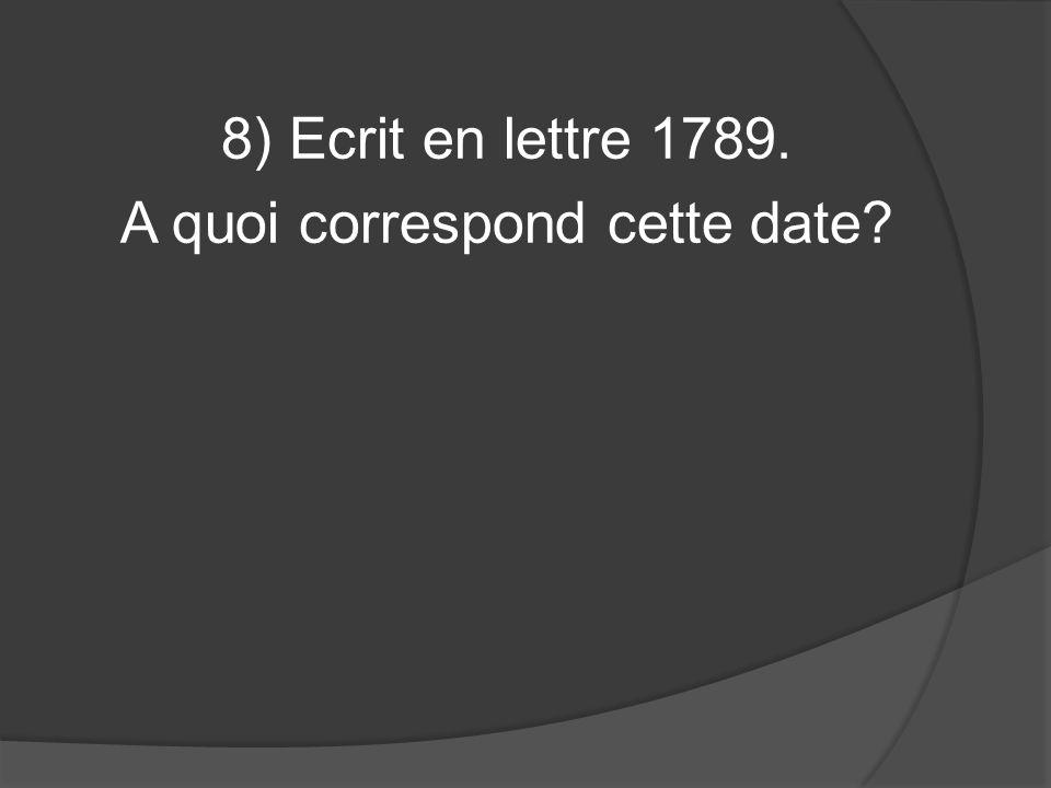 8) Ecrit en lettre 1789. A quoi correspond cette date?