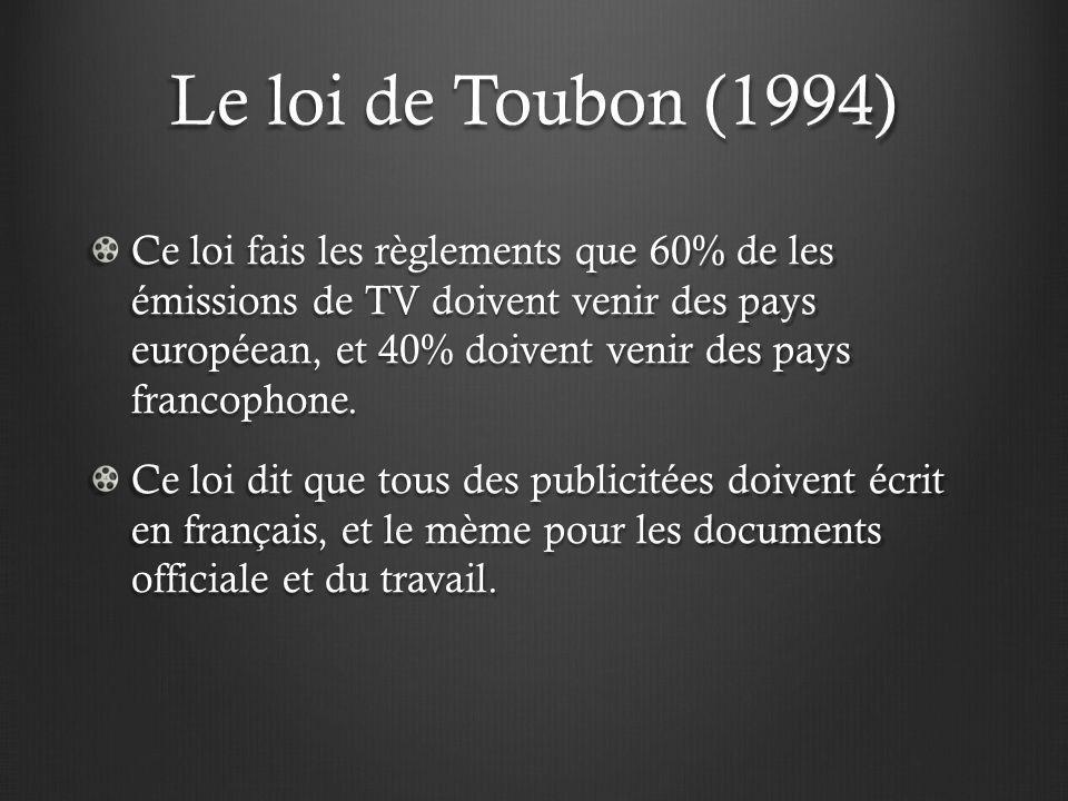 Le loi de Toubon (1994) Ce loi fais les règlements que 60% de les émissions de TV doivent venir des pays européean, et 40% doivent venir des pays fran