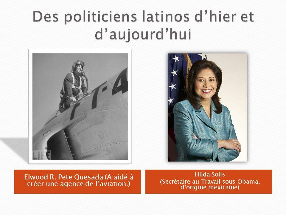 Elwood R. Pete Quesada (A aidé à créer une agence de laviation.) Hilda Solis (Secrétaire au Travail sous Obama, dorigine mexicaine)