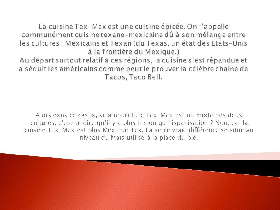 Alors dans ce cas là, si la nourriture Tex-Mex est un mixte des deux cultures, cest-à-dire quil y a plus fusion quhispanisation ? Non, car la cuisine