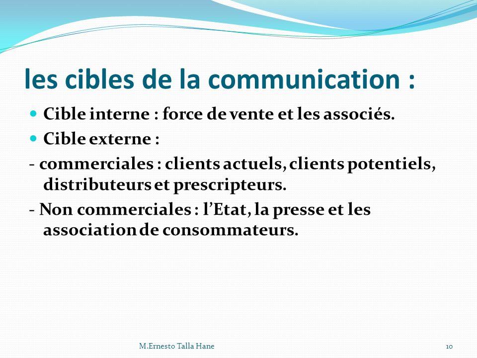 les cibles de la communication : Cible interne : force de vente et les associés. Cible externe : - commerciales : clients actuels, clients potentiels,