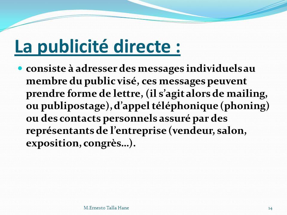 La publicité directe : consiste à adresser des messages individuels au membre du public visé, ces messages peuvent prendre forme de lettre, (il sagit