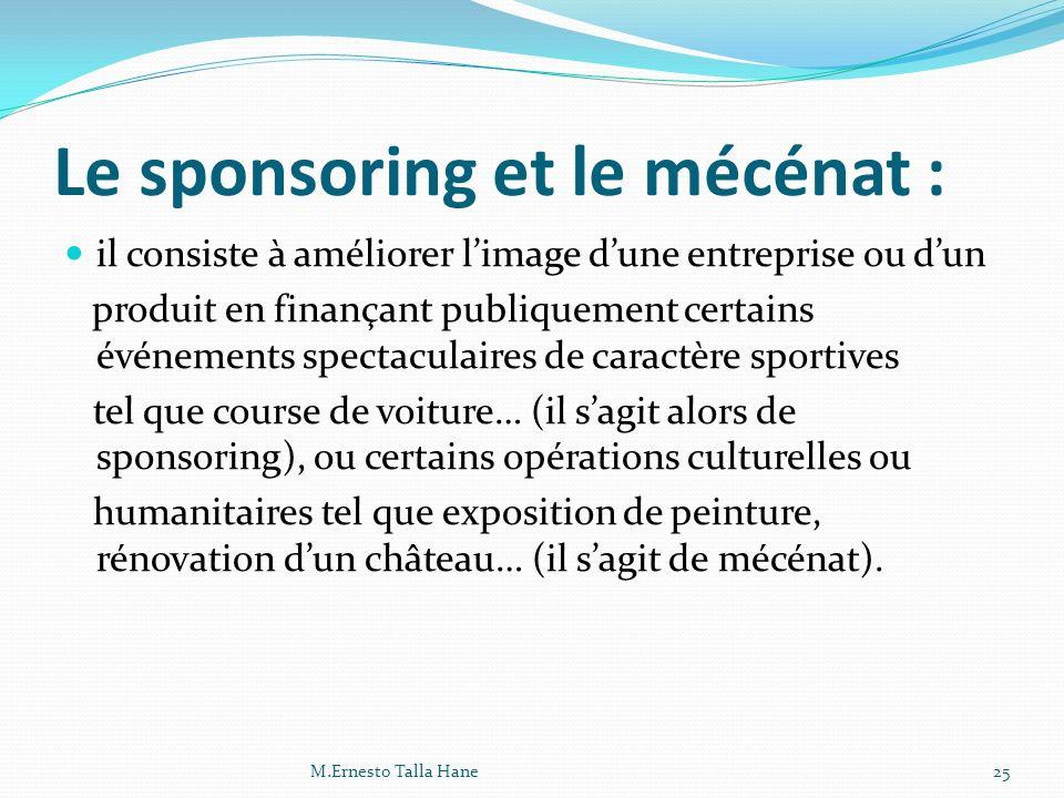 Le sponsoring et le mécénat : il consiste à améliorer limage dune entreprise ou dun produit en finançant publiquement certains événements spectaculair