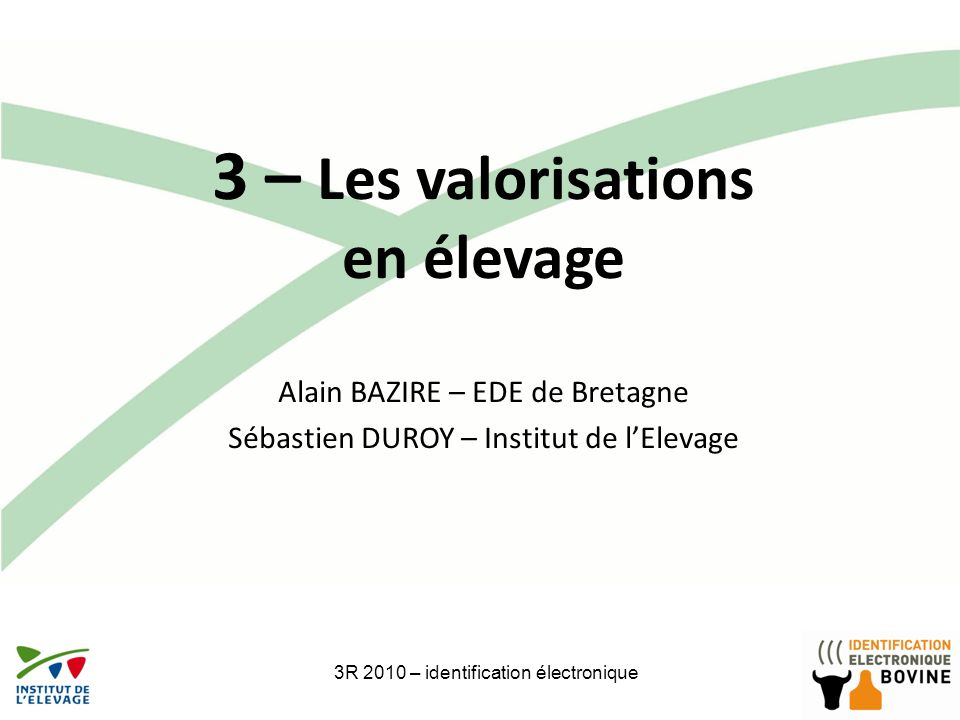 3R 2010 – identification électronique16 3 – Les valorisations en élevage Alain BAZIRE – EDE de Bretagne Sébastien DUROY – Institut de lElevage