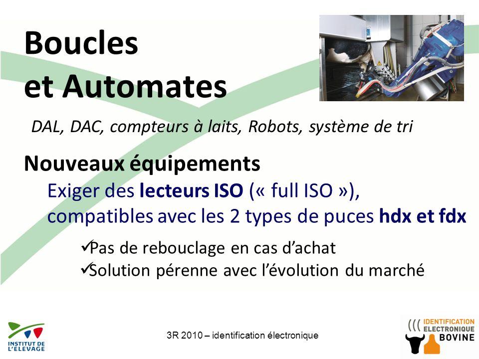 Boucles et Automates 3R 2010 – identification électronique Nouveaux équipements Exiger des lecteurs ISO (« full ISO »), compatibles avec les 2 types d