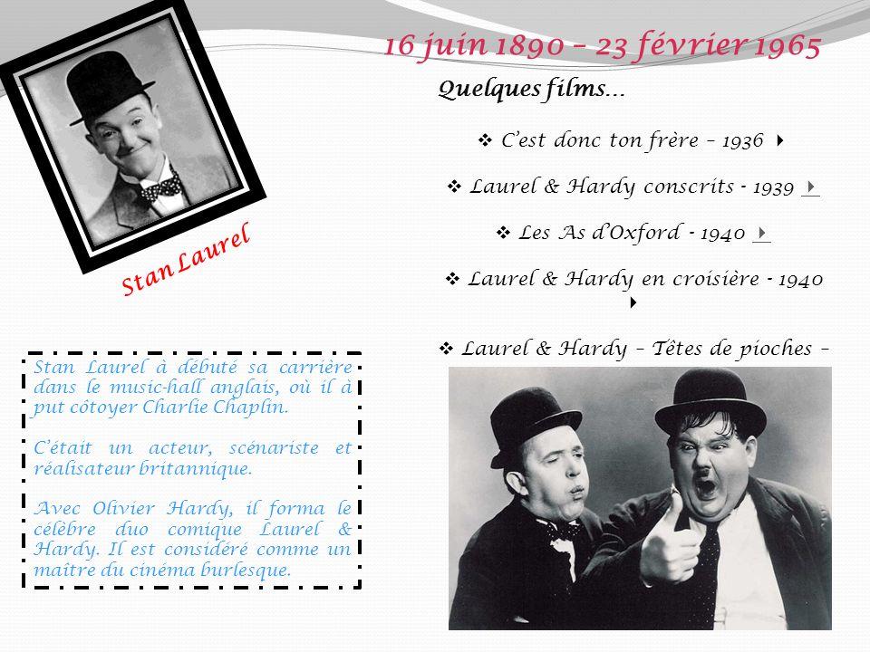 Stan Laurel 16 juin 1890 – 23 février 1965 Quelques films… Cest donc ton frère – 1936 Laurel & Hardy conscrits - 1939 Les As dOxford - 1940 Laurel & Hardy en croisière - 1940 Laurel & Hardy – Têtes de pioches – 1945 Stan Laurel à débuté sa carrière dans le music-hall anglais, où il à put côtoyer Charlie Chaplin.