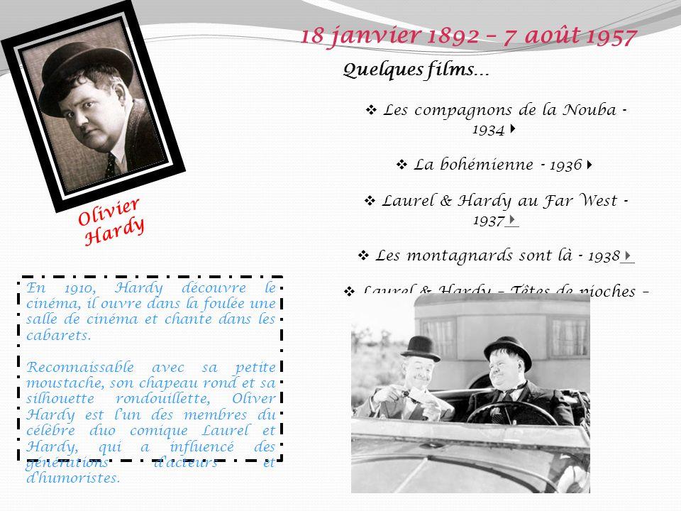Olivier Hardy 18 janvier 1892 – 7 août 1957 Quelques films… Les compagnons de la Nouba - 1934 La bohémienne - 1936 Laurel & Hardy au Far West - 1937 Les montagnards sont là - 1938 Laurel & Hardy – Têtes de pioches – 1945 En 1910, Hardy découvre le cinéma, il ouvre dans la foulée une salle de cinéma et chante dans les cabarets.