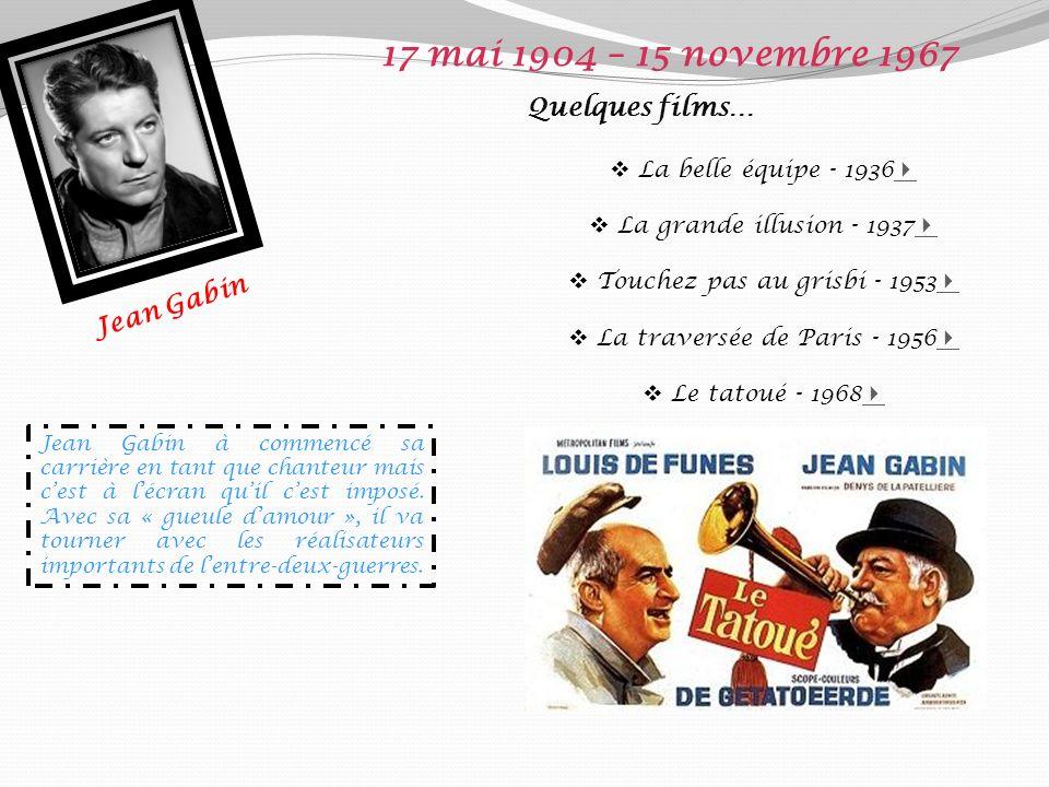 Jean Gabin 17 mai 1904 – 15 novembre 1967 Quelques films… La belle équipe - 1936 La grande illusion - 1937 Touchez pas au grisbi - 1953 La traversée de Paris - 1956 Le tatoué - 1968 Jean Gabin à commencé sa carrière en tant que chanteur mais cest à lécran quil cest imposé.