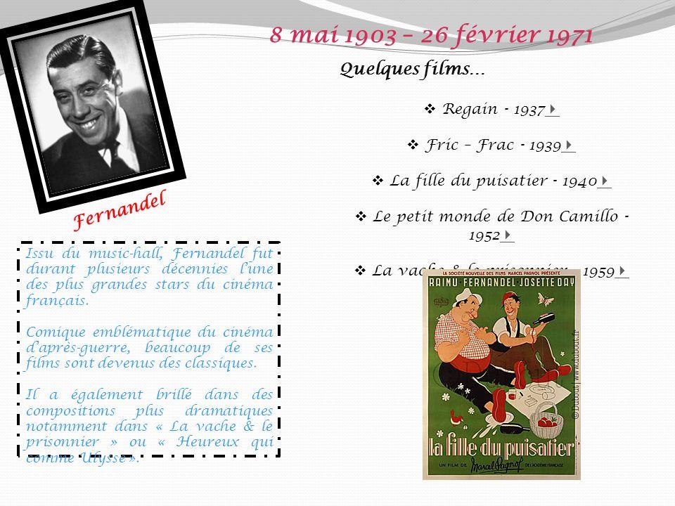 Fernandel 8 mai 1903 – 26 février 1971 Quelques films… Regain - 1937 Fric – Frac - 1939 La fille du puisatier - 1940 Le petit monde de Don Camillo - 1952 La vache & le prisonnier - 1959 Issu du music-hall, Fernandel fut durant plusieurs décennies lune des plus grandes stars du cinéma français.