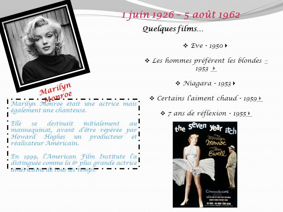 Marilyn Monroe 1 juin 1926 – 5 août 1962 Quelques films… Eve - 1950 Les hommes préfèrent les blondes – 1953 – Niagara - 1953 Certains laiment chaud - 1959 7 ans de réflexion - 1955 Marilyn Monroe était une actrice mais également une chanteuse.