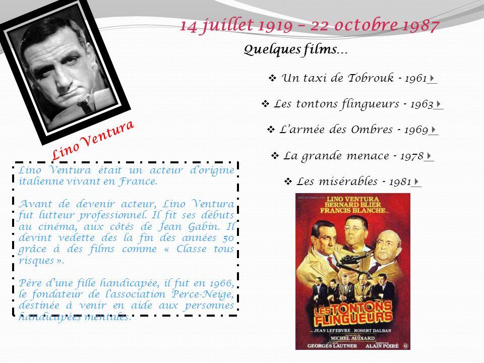 Lino Ventura 14 juillet 1919 – 22 octobre 1987 Quelques films… Un taxi de Tobrouk - 1961 Les tontons flingueurs - 1963 Larmée des Ombres - 1969 La grande menace - 1978 Les misérables - 1981 Lino Ventura était un acteur dorigine italienne vivant en France.