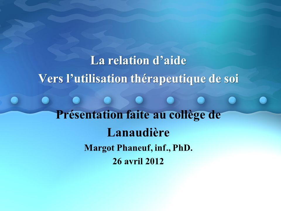 La relation daide Vers lutilisation thérapeutique de soi Présentation faite au collège de Lanaudière Margot Phaneuf, inf., PhD.