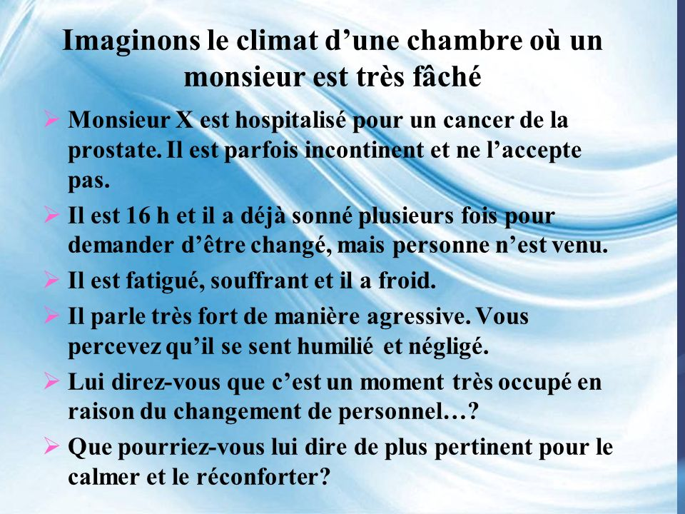 Imaginons le climat dune chambre où un monsieur est très fâché Monsieur X est hospitalisé pour un cancer de la prostate.