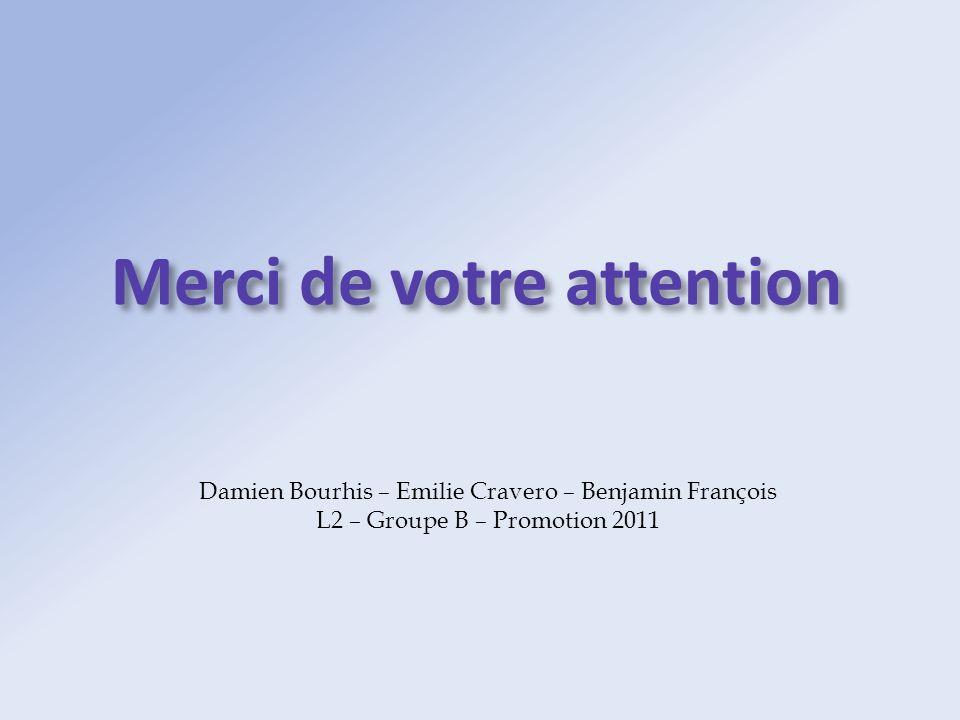 Merci de votre attention Damien Bourhis – Emilie Cravero – Benjamin François L2 – Groupe B – Promotion 2011