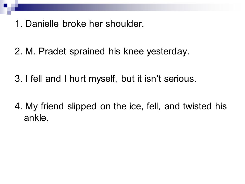 1. Danielle broke her shoulder. 2. M. Pradet sprained his knee yesterday.