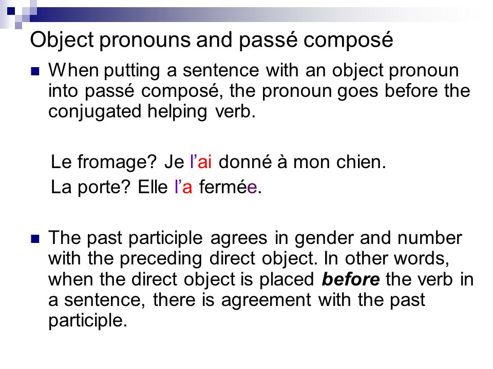 Object pronouns and passé composé When putting a sentence with an object pronoun into passé composé, the pronoun goes before the conjugated helping verb.