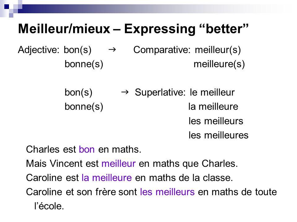 Meilleur/mieux – Expressing better Adjective: bon(s) Comparative: meilleur(s) bonne(s) meilleure(s) bon(s) Superlative: le meilleur bonne(s) la meilleure les meilleurs les meilleures Charles est bon en maths.