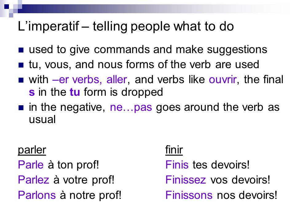 Limperatif – telling people what to do used to give commands and make suggestions tu, vous, and nous forms of the verb are used with –er verbs, aller, and verbs like ouvrir, the final s in the tu form is dropped in the negative, ne…pas goes around the verb as usual parlerfinir Parle à ton prof!Finis tes devoirs.