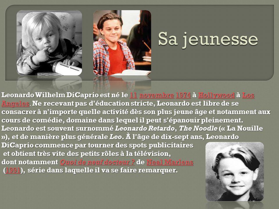 Leonardo Wilhelm DiCaprio est né le 11 novembre 1974 à Hollywood à Los AngelesNe recevant pas d éducation stricte, Leonardo est libre de se consacrer à n importe quelle activité dès son plus jeune âge et notamment aux cours de comédie, domaine dans lequel il peut s épanouir pleinement.