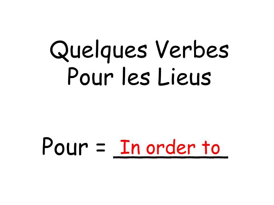 Quelques Verbes Pour les Lieus Pour = ________ In order to