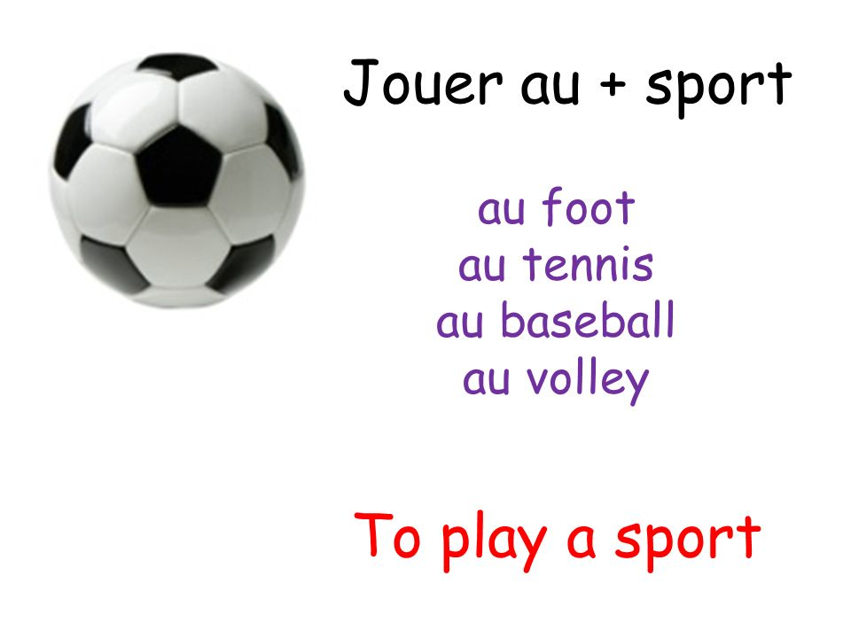 Jouer au + sport To play a sport au foot au tennis au baseball au volley