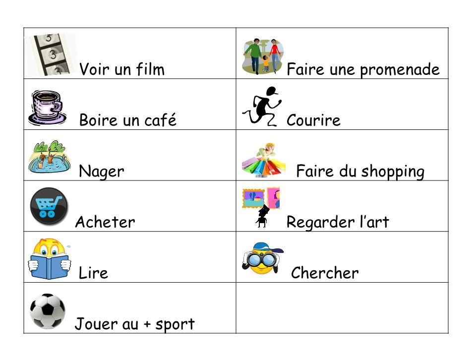 Voir un film Faire une promenade Boire un café Courire Nager Faire du shopping Acheter Regarder lart Lire Chercher Jouer au + sport