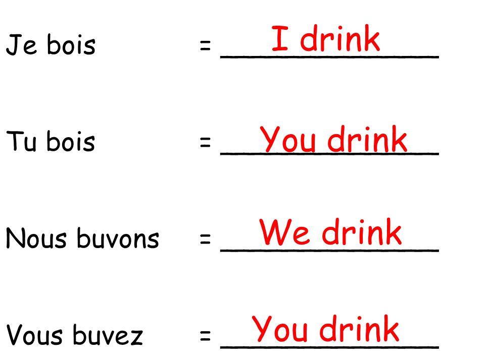 Je bois= _____________ Tu bois= _____________ Nous buvons= _____________ Vous buvez= _____________ I drink You drink We drink You drink