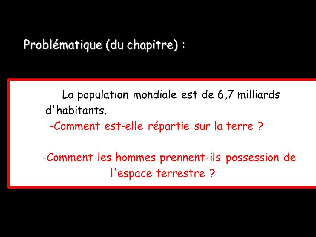 La population mondiale est de 6,7 milliards d'habitants. Problématique (du chapitre) : -Comment est-elle répartie sur la terre ? -Comment les hommes p