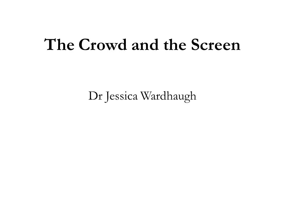 The Crowd and the Screen Dr Jessica Wardhaugh