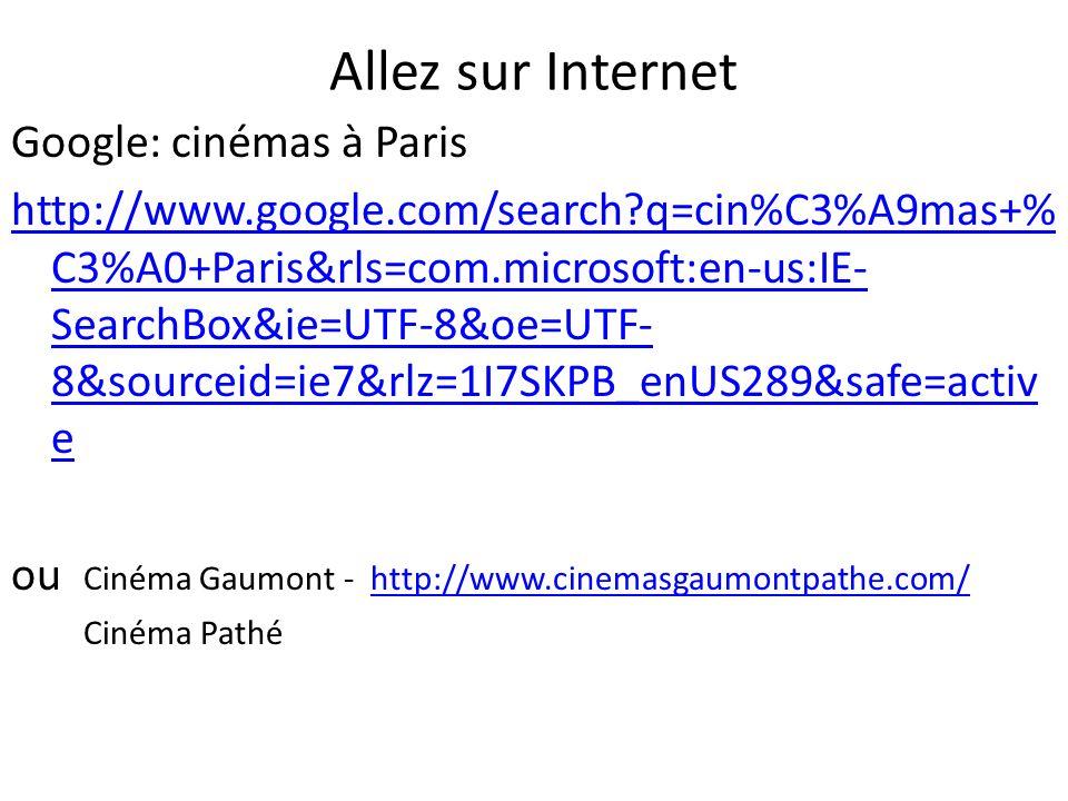 Allez sur Internet Google: cinémas à Paris http://www.google.com/search?q=cin%C3%A9mas+% C3%A0+Paris&rls=com.microsoft:en-us:IE- SearchBox&ie=UTF-8&oe
