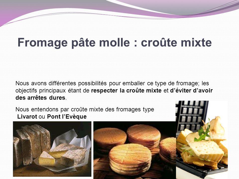 Fromage pâte molle : croûte mixte Nous avons différentes possibilités pour emballer ce type de fromage; les objectifs principaux étant de respecter la