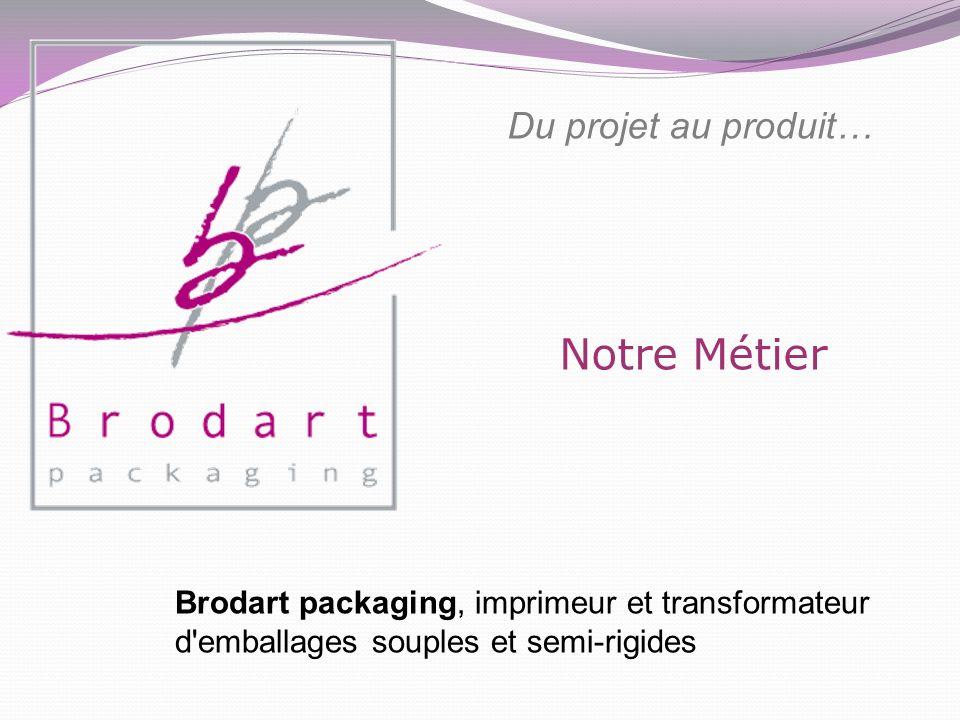 Notre Métier Du projet au produit… Brodart packaging, imprimeur et transformateur d'emballages souples et semi-rigides