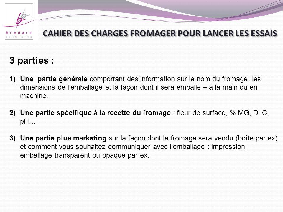 CAHIER DES CHARGES FROMAGER POUR LANCER LES ESSAIS 3 parties : 1)Une partie générale comportant des information sur le nom du fromage, les dimensions
