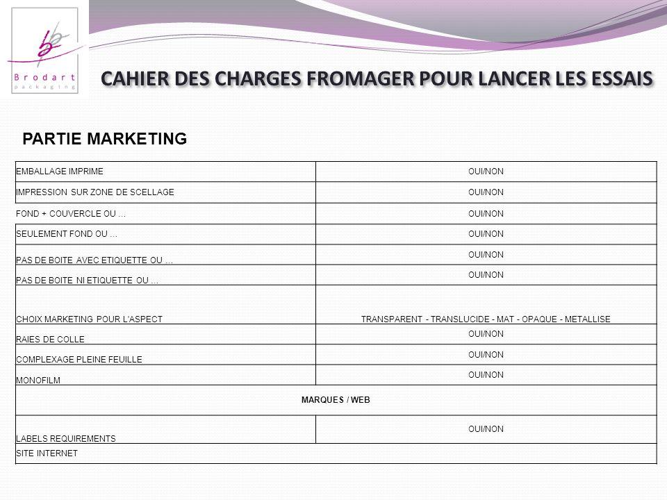 CAHIER DES CHARGES FROMAGER POUR LANCER LES ESSAIS PARTIE MARKETING EMBALLAGE IMPRIMEOUI/NON IMPRESSION SUR ZONE DE SCELLAGEOUI/NON FOND + COUVERCLE O