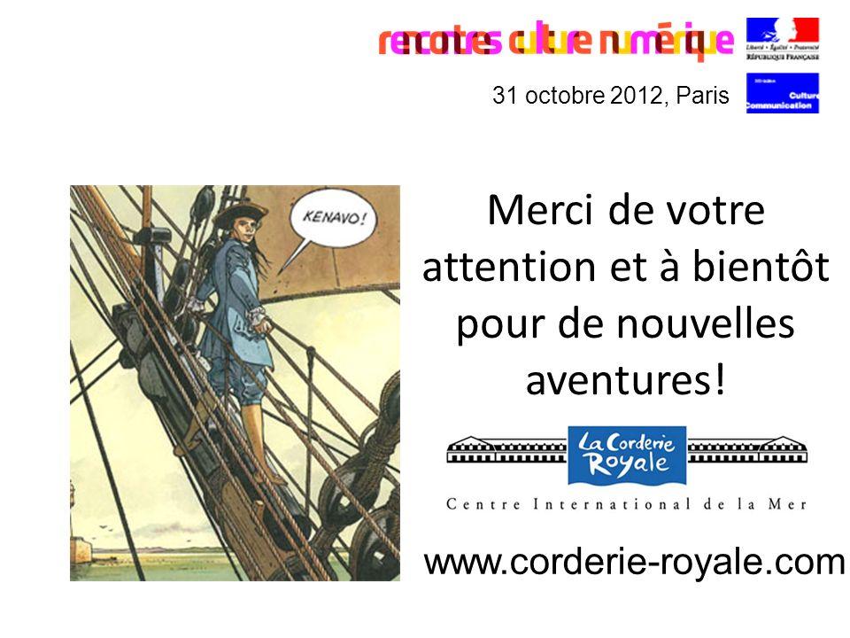 Merci de votre attention et à bientôt pour de nouvelles aventures! 31 octobre 2012, Paris www.corderie-royale.com