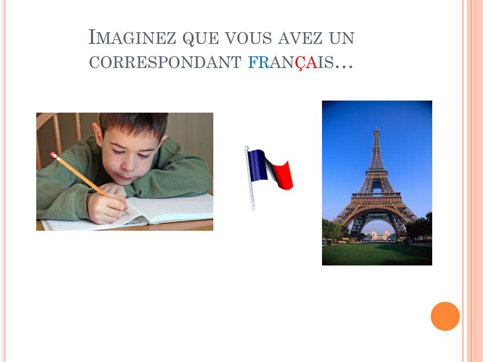 I MAGINEZ QUE VOUS AVEZ UN CORRESPONDANT FRANÇAIS …