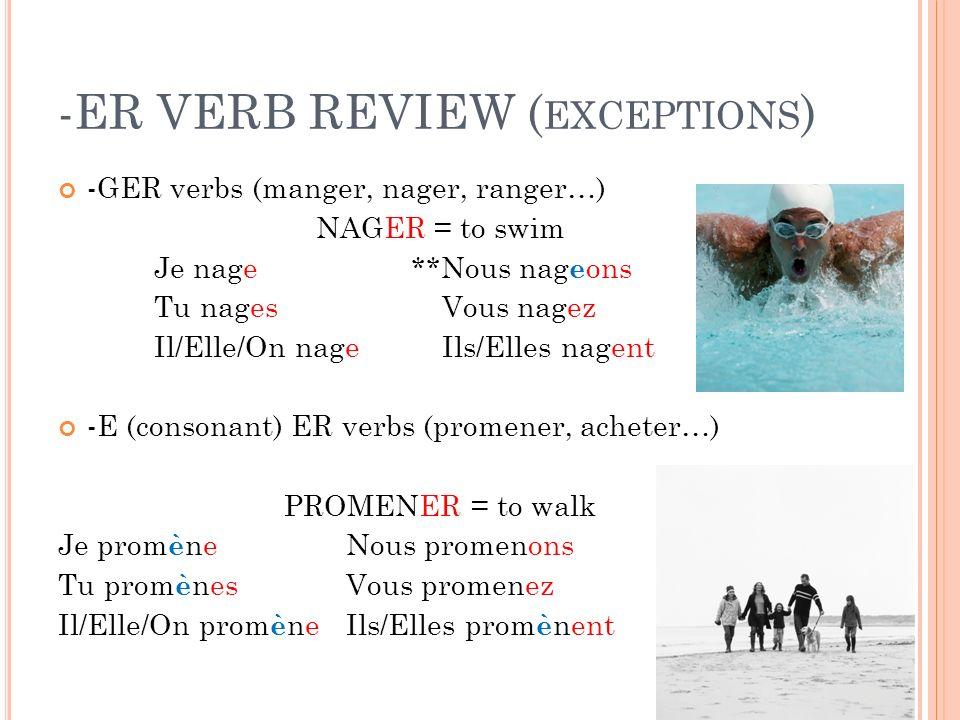 -ER VERB REVIEW ( EXCEPTIONS ) -GER verbs (manger, nager, ranger…) NAGER = to swim Je nage **Nous nag e ons Tu nagesVous nagez Il/Elle/On nageIls/Elles nagent -E (consonant) ER verbs (promener, acheter…) PROMENER = to walk Je prom è neNous promenons Tu prom è nesVous promenez Il/Elle/On prom è neIls/Elles prom è nent