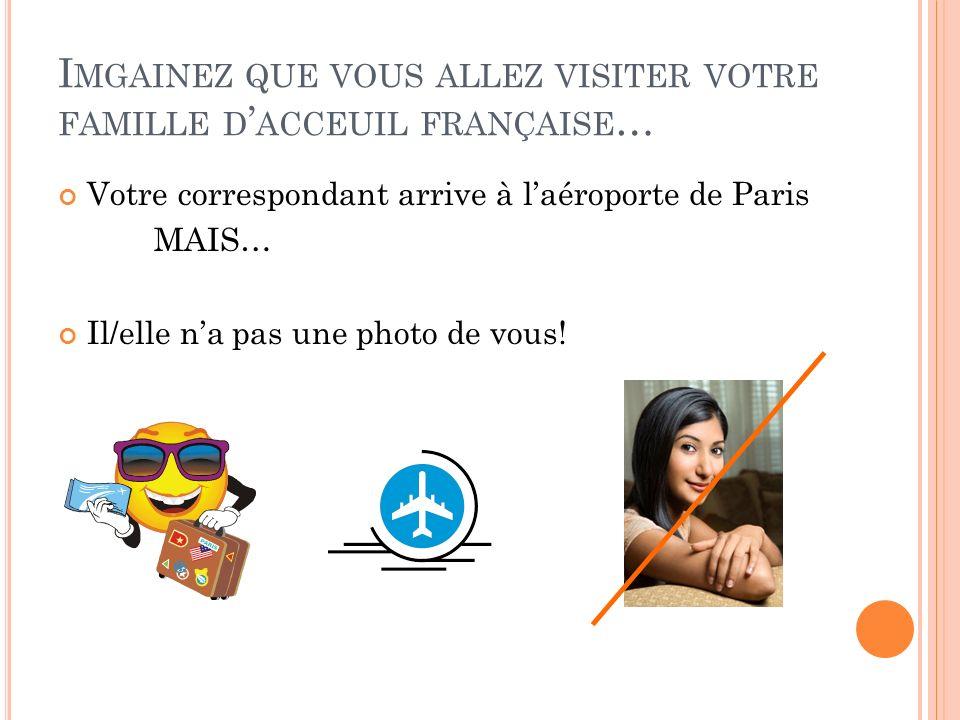 I MGAINEZ QUE VOUS ALLEZ VISITER VOTRE FAMILLE D ACCEUIL FRANÇAISE … Votre correspondant arrive à laéroporte de Paris MAIS… Il/elle na pas une photo de vous!